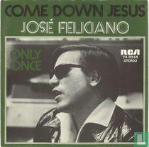 Come down Jesus