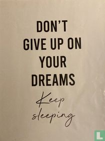 Don't give up on your dreams!   Keep sleeping